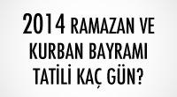 2014 Razaman ve Kurban Bayramı Kaç Gün Tatil Olacak?